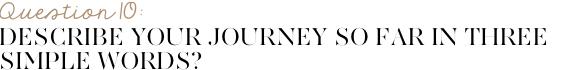 Describe your journey so far in three simple words?