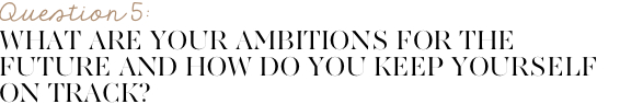What are your ambitions for the future and how do you keep yourself on track?