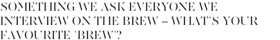 Something we ask everyone we interview on The Brew -- what's your favourite 'Brew' (cold or hot drink of choice)