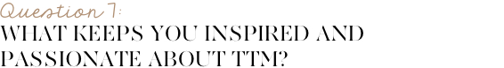 What keeps you inspired and passionate about TTM?
