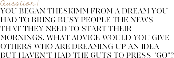 "You began theSkimm from a dream you had to bring busy people the news that they need to start their day every morning. What advice would you give others who  are dreaming up an idea but haven't had the courage to press ""go""?"