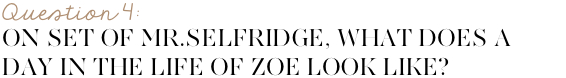 On set of Mr. Selfridges, what does a day in the life of Zoe look like?