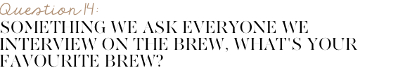 "Something we ask everyone we interview on The Brew, ""What's Your Favourite Brew? (cold/hot drink of choice)"