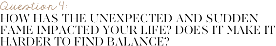 How has the unexpected and sudden fame impacted your life? Does it make it harder to find balance?