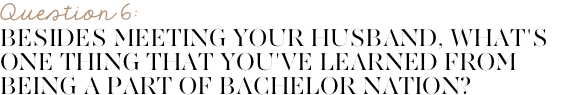 Besides meeting your husband, what's one thing that you've learned from being apart of Bachelor nation?